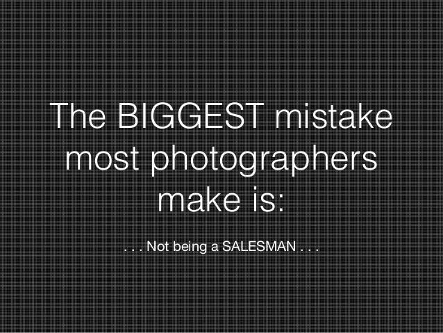 The BIGGEST mistake most photographers make is: . . . Not being a SALESMAN . . .