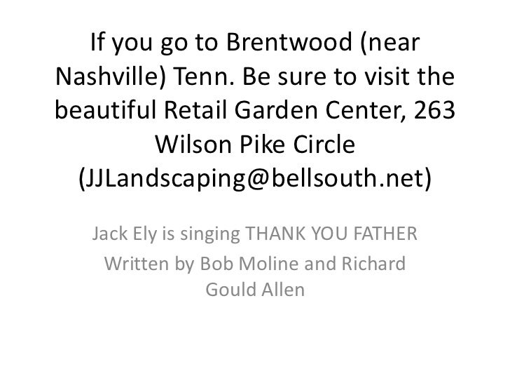 If you go to Brentwood (nearNashville) Tenn. Be sure to visit thebeautiful Retail Garden Center, 263         Wilson Pike C...