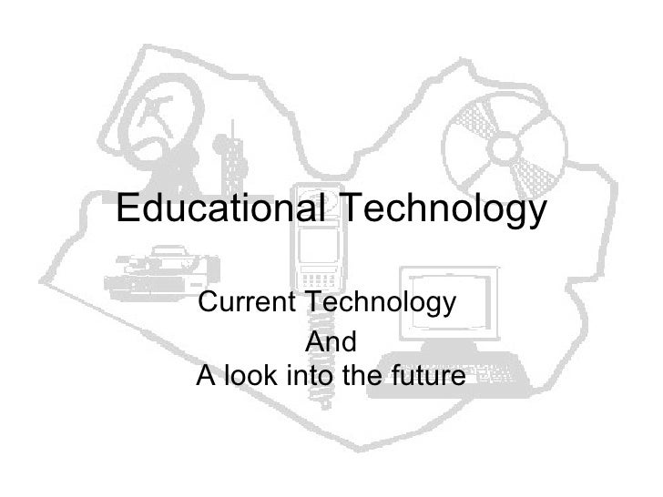 Educational Technology Current Technology  And A look into the future