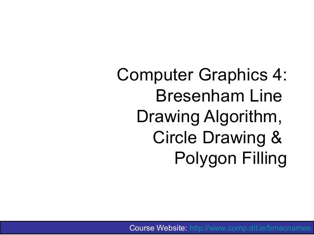 Computer Graphics 4:    Bresenham Line  Drawing Algorithm,    Circle Drawing &       Polygon Filling Course Website: http:...
