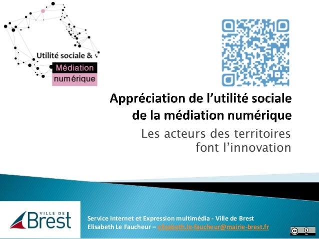 Les acteurs des territoires font l'innovation Service Internet et Expression multimédia - Ville de Brest Elisabeth Le Fauc...