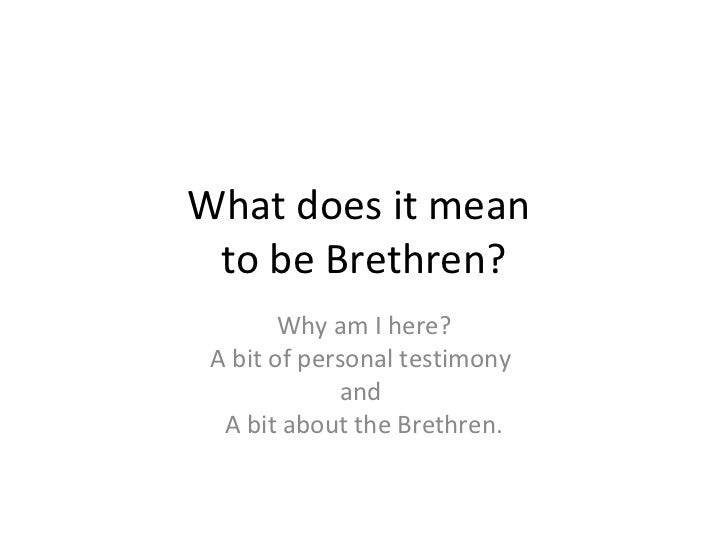 What does it mean to be Brethren?        Why am I here? A bit of personal testimony              and  A bit about the Bret...