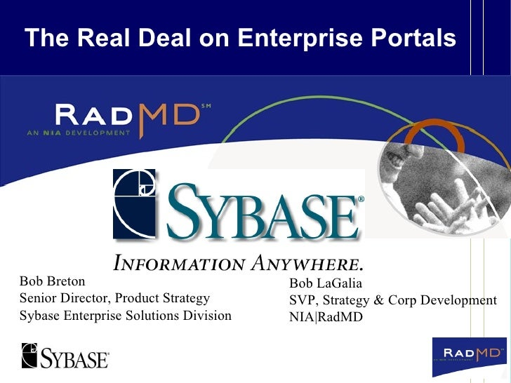 The Real Deal on Enterprise Portals Bob Breton Senior Director, Product Strategy Sybase Enterprise Solutions Division Bob ...