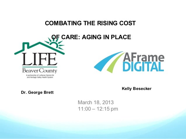 COMBATING THE RISING COST OF CARE: AGING IN PLACE  Kelly Besecker  Dr. George Brett  March 18, 2013 11:00 – 12:15 pm