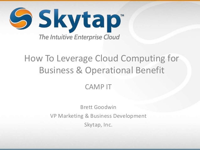 How To Leverage Cloud Computing forBusiness & Operational BenefitCAMP ITBrett GoodwinVP Marketing & Business DevelopmentSk...