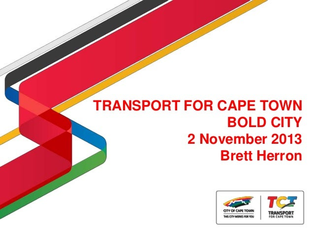 TRANSPORT FOR CAPE TOWN BOLD CITY 2 November 2013 Brett Herron