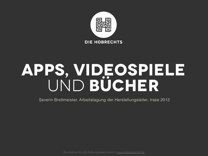 Apps, Videospiele  und Bücher Severin Brettmeister, Arbeitstagung der Herstellungsleiter, Irsee 2012              Die Hobr...