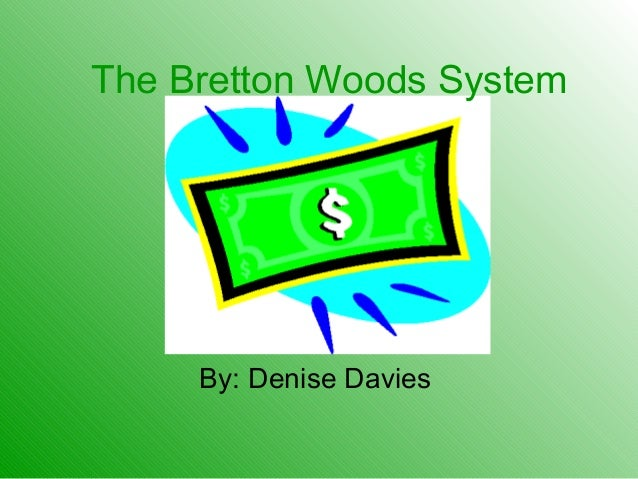 The Bretton Woods System By: Denise Davies