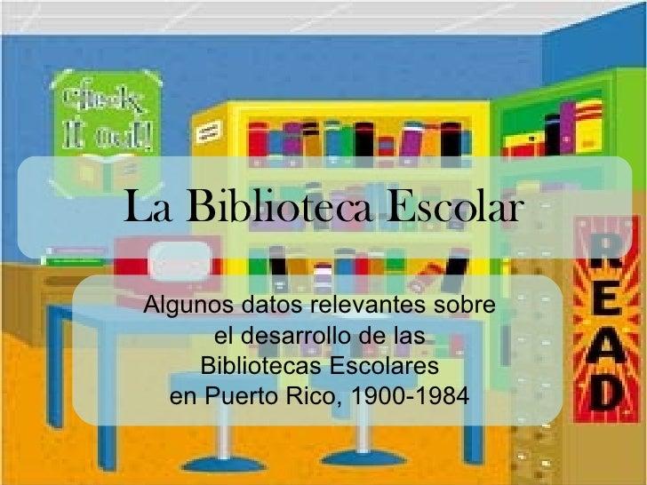 La Biblioteca Escolar Algunos datos relevantes sobre  el desarrollo de las  Bibliotecas Escolares  en Puerto Rico, 1900-19...