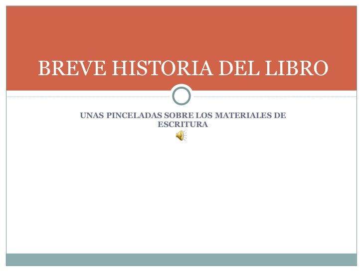 <ul><li>UNAS PINCELADAS SOBRE LOS MATERIALES DE ESCRITURA </li></ul>BREVE HISTORIA DEL LIBRO