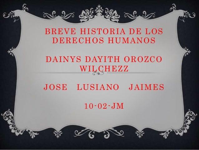 BREVE HISTORIA DE LOS  DERECHOS HUMANOS  DAINYS DAYITH OROZCO  WILCHEZZ  JOSE LUSIANO JAIMES  10-02-JM