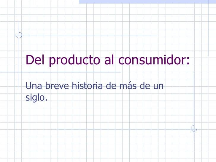Del producto al consumidor: Breve Historia de un más de un Siglo