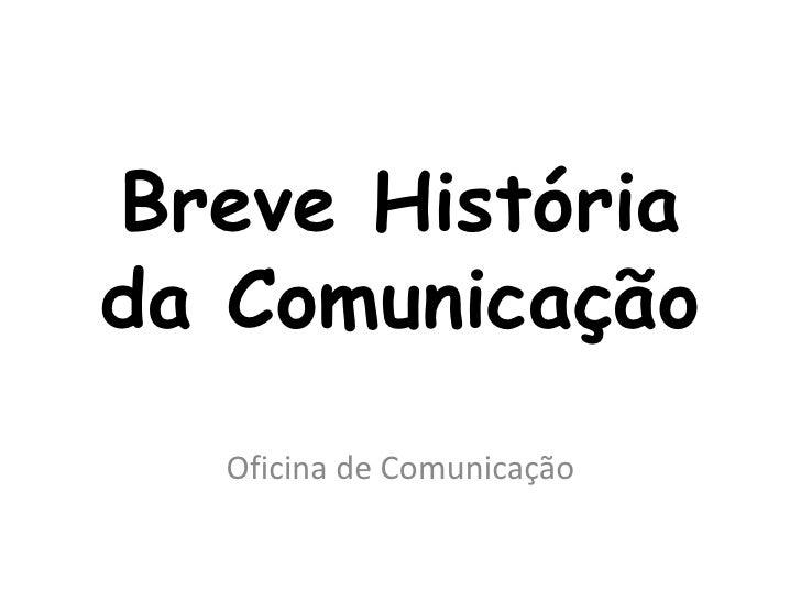 Breve Históriada Comunicação  Oficina de Comunicação