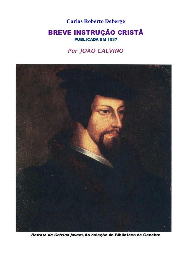 Carlos Roberto Deberge BREVE INSTRUÇÃO CRISTÃ PUBLICADA EM 1537 Por JOÃO CALVINO Retrato de Calvino jovem, da coleção da B...