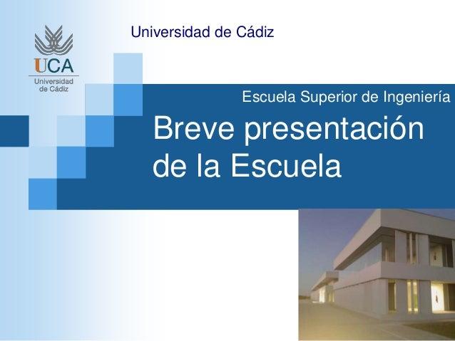 Breve presentación de la Escuela Universidad de Cádiz Escuela Superior de Ingeniería