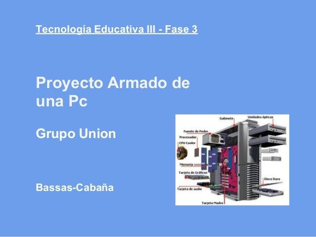 Tecnología Educativa III - Fase 3Bassas-CabañaProyecto Armado deuna PcGrupo Union