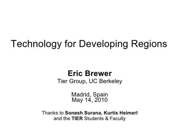 Technology for Developing Regions Eric Brewer Tier Group, UC Berkeley Madrid, Spain May 14, 2010 Thanks to  Sonesh Surana,...