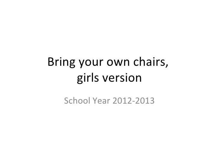 Bring your own chairs,     girls version   School Year 2012-2013