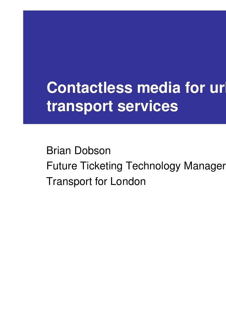 Contactless media for urbantransport servicesBrian DobsonFuture Ticketing Technology ManagerTransport for London
