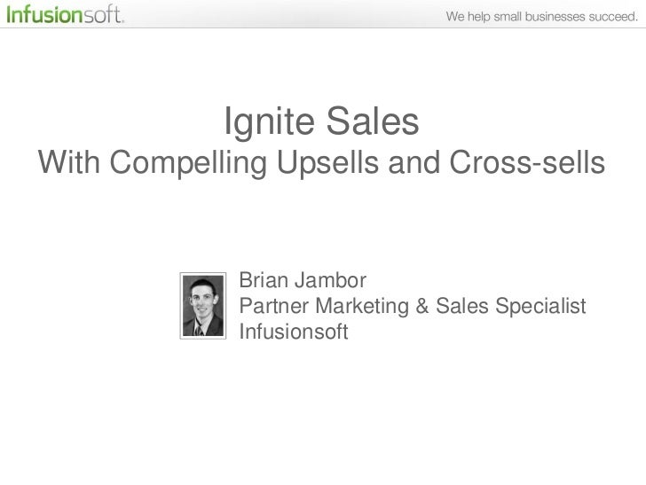 Ignite SalesWith Compelling Upsells and Cross-sells             Brian Jambor             Partner Marketing & Sales Special...