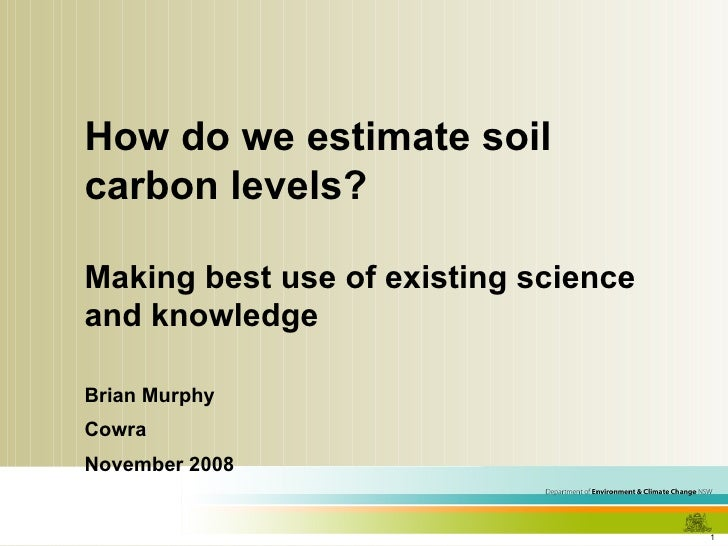 How do we estimate soil carbon levels?  Making best use of existing science and knowledge Brian Murphy Cowra November 2008