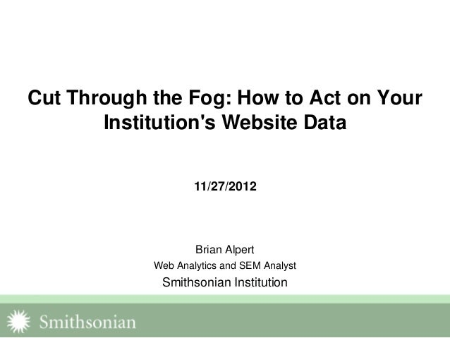 Cut Through the Fog: How to Act on Your       Institutions Website Data                    11/27/2012                    B...