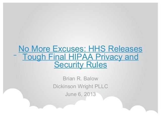 No More Excuses: HHS Releases Tough Final HIPAA Privacy and Security Rules Brian R. Balow Dickinson Wright PLLC June 6, 20...