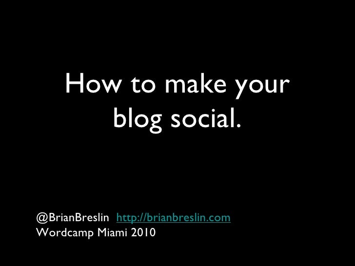 How to make your blog social. <ul><li>@BrianBreslin  http://brianbreslin.com </li></ul><ul><li>Wordcamp Miami 2010 </li></ul>