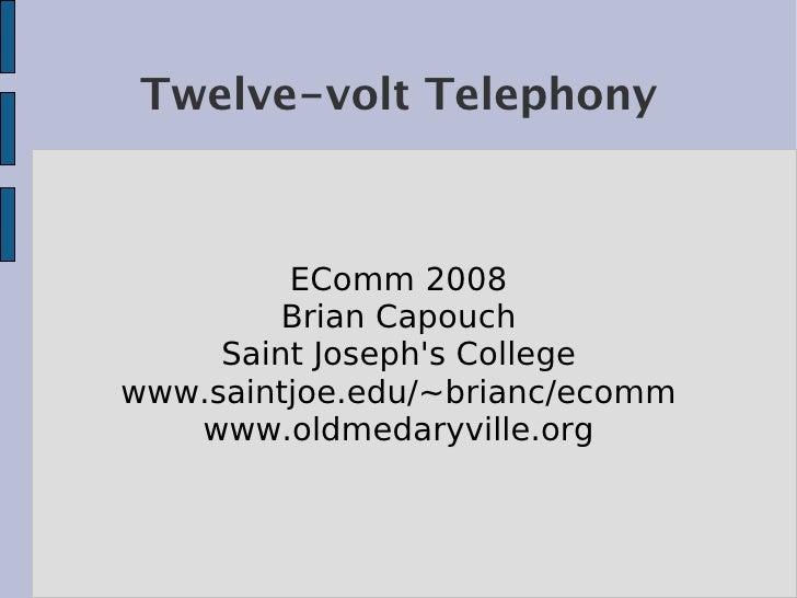 Twelve-volt Telephony             EComm 2008          Brian Capouch      Saint Joseph's College www.saintjoe.edu/~brianc/e...