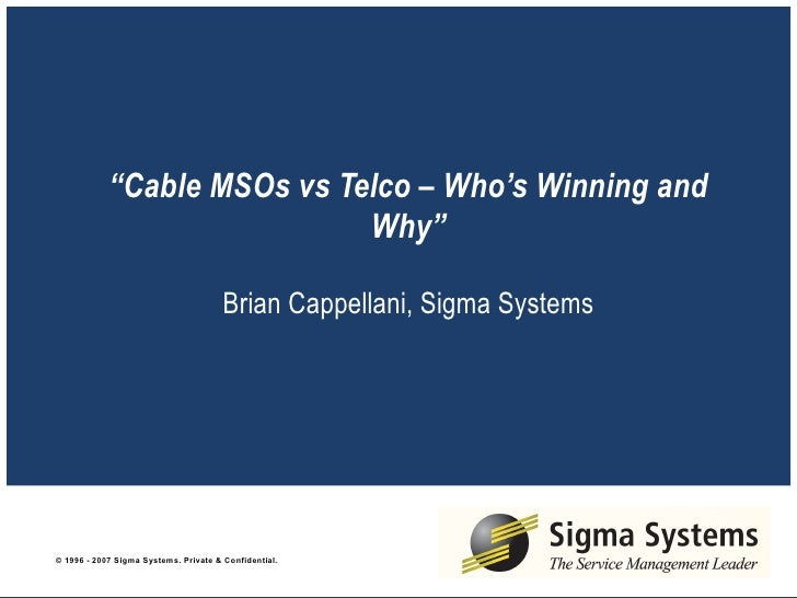 """ Cable MSOs vs Telco – Who's Winning and Why""   Brian Cappellani, Sigma Systems"