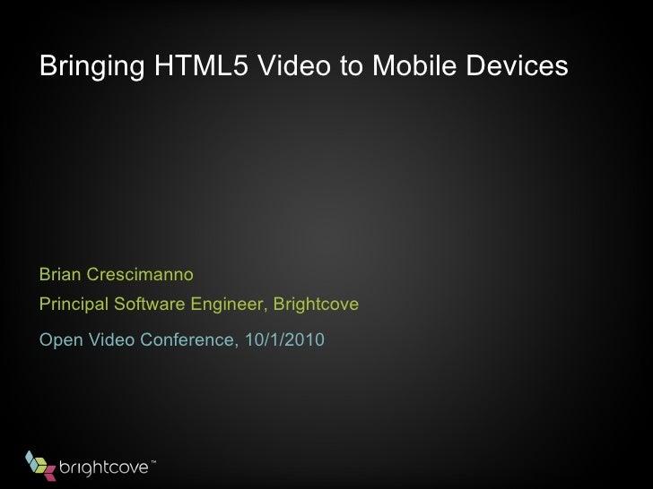 Bringing HTML5 Video to Mobile Devices <ul><li>Brian Crescimanno  </li></ul><ul><li>Principal Software Engineer, Brightcov...