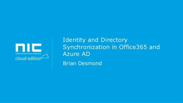 Identity and Directory Synchronization in Office365 and Azure AD Brian Desmond