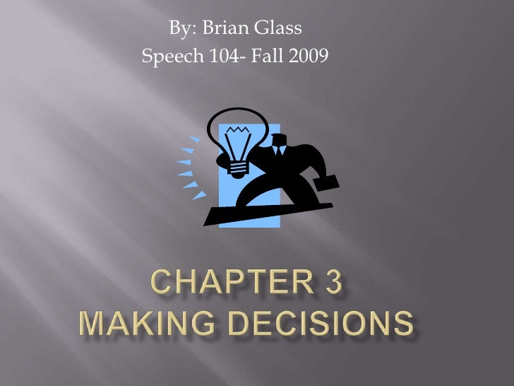 By: Brian Glass<br />Speech 104- Fall 2009<br />Chapter 3Making Decisions<br />