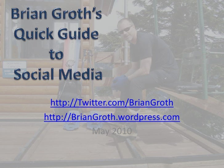 Brian Groth'sQuick Guide to Social Media<br />http://Twitter.com/BrianGroth<br />http://BrianGroth.wordpress.com<br />May ...