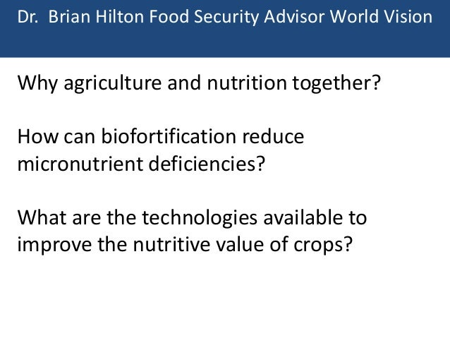Dr. Brian Hilton Food Security Advisor World Vision  Why agriculture and nutrition together?  How can biofortification red...