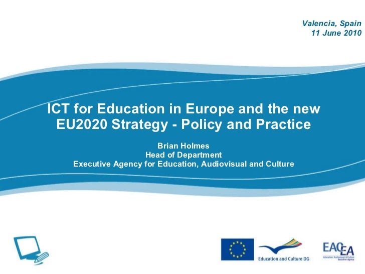 ICT for Education in Europe and the new EU2020 Strategy - Policy and Practice Brian Holmes Head of Department Executive Ag...