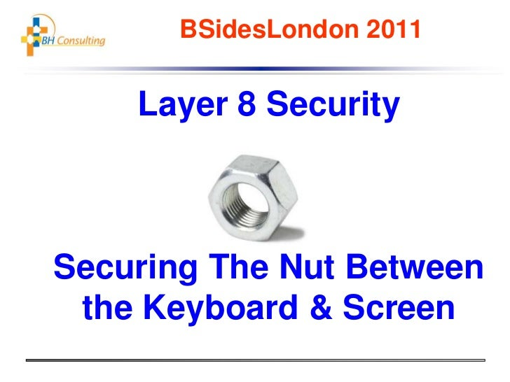 BSidesLondon 2011<br />Layer 8 Security<br />Securing The Nut Between the Keyboard & Screen<br />