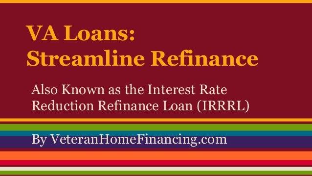 VA Loans: Streamline Refinance Also Known as the Interest Rate Reduction Refinance Loan (IRRRL) By VeteranHomeFinancing.co...