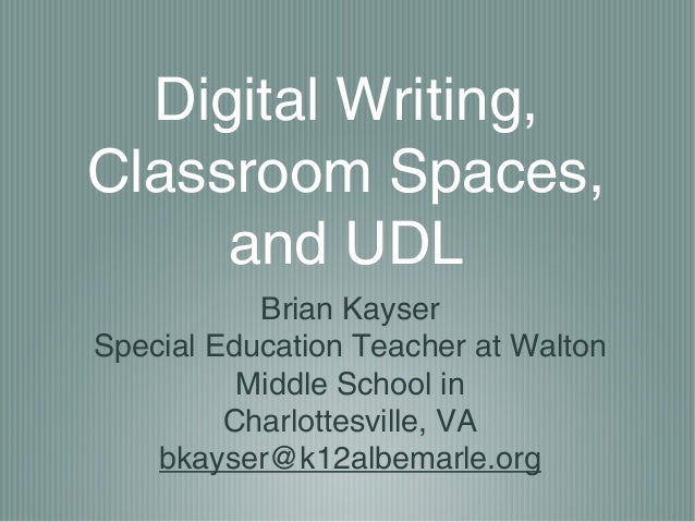 Digital Writing,Classroom Spaces,     and UDL           Brian KayserSpecial Education Teacher at Walton          Middle Sc...