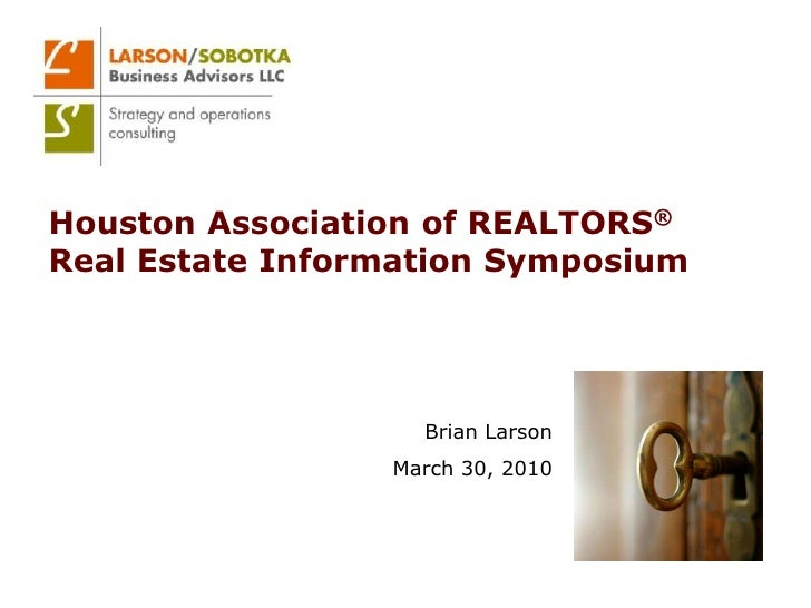 Houston Association of REALTORS®Real Estate Information Symposium<br />Brian Larson<br />March 30, 2010<br />
