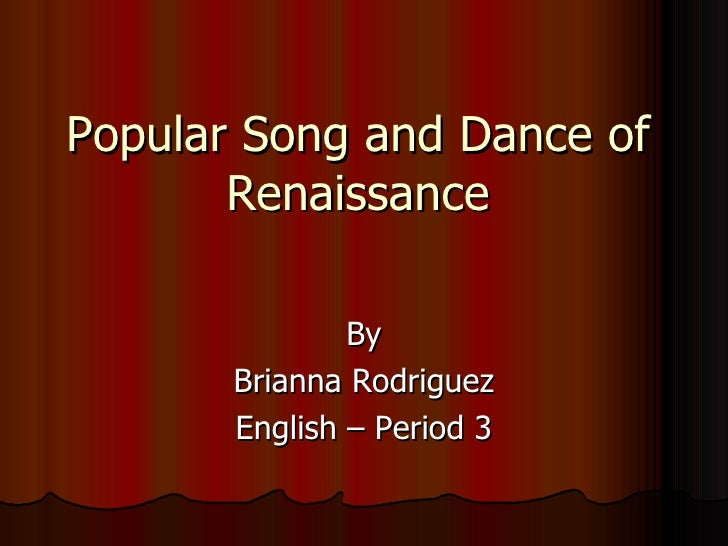 Popular Song and Dance of Renaissance By Brianna Rodriguez English – Period 3