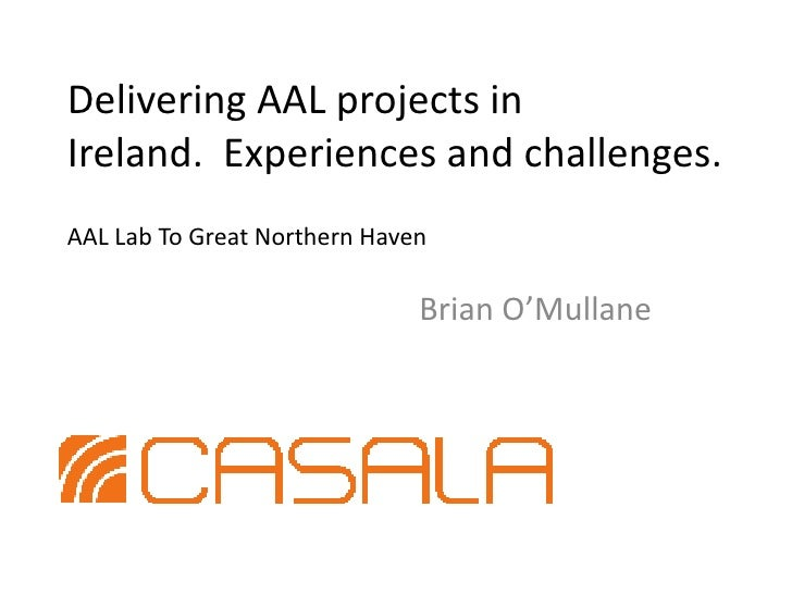 Delivering AAL projects in Ireland.  Experiences and challenges.AAL Lab To Great Northern Haven<br />Brian O'Mullane<br />