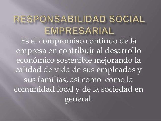 Es el compromiso continuo de la empresa en contribuir al desarrollo económico sostenible mejorando la calidad de vida de s...