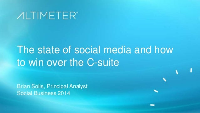 The state of social media and how to win over the C-suite Brian Solis, Principal Analyst Social Business 2014