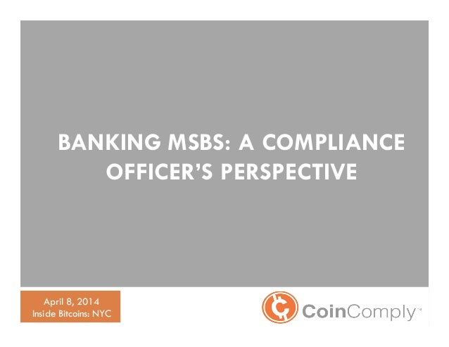 Bitcoin AML Compliance BANKING MSBS: A COMPLIANCE OFFICER'S PERSPECTIVE April 8, 2014 Inside Bitcoins: NYC