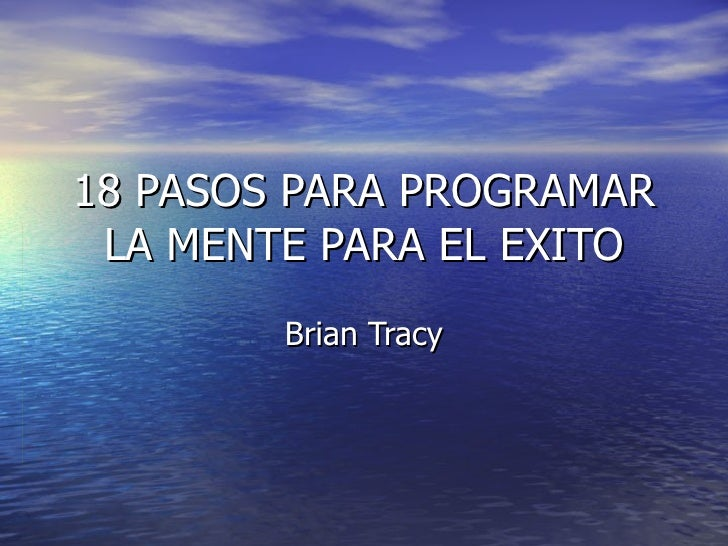 18 PASOS PARA PROGRAMAR LA MENTE PARA EL EXITO Brian Tracy