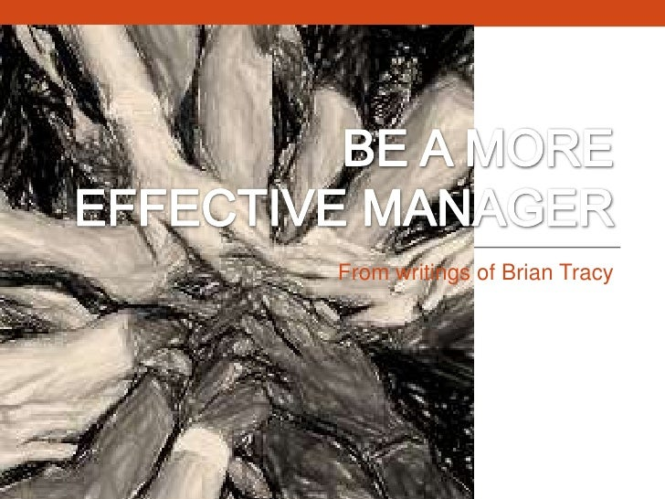 BE A MORE EFFECTIVE MANAGER<br />From writings of Brian Tracy<br />