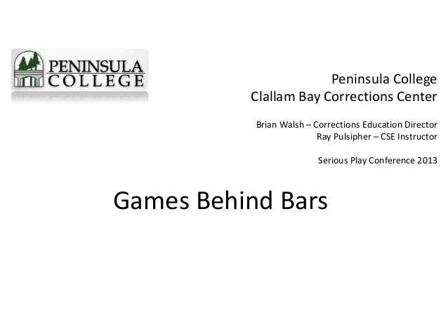Games Behind Bars Peninsula College Clallam Bay Corrections Center Brian Walsh – Corrections Education Director Ray Pulsip...