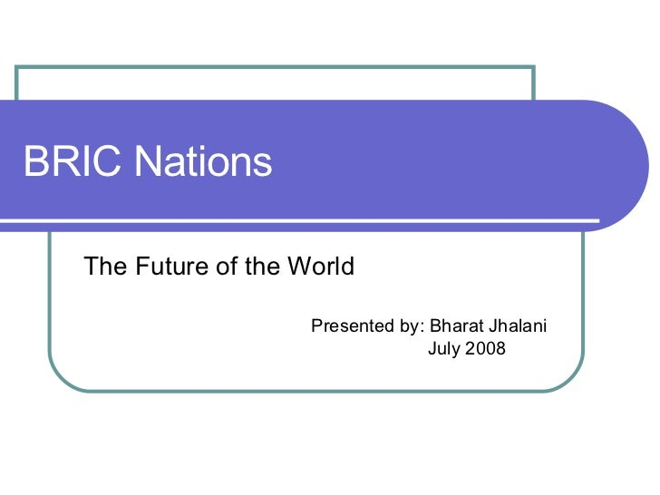 BRIC Nations The Future of the World Presented by: Bharat Jhalani July 2008