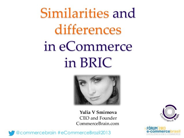 @commercebrain #eCommerceBrazil2013 Similarities and differences in eCommerce in BRIC Yulia V Smirnova CEO and Founder Com...